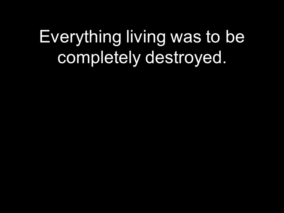 Everything living was to be completely destroyed.