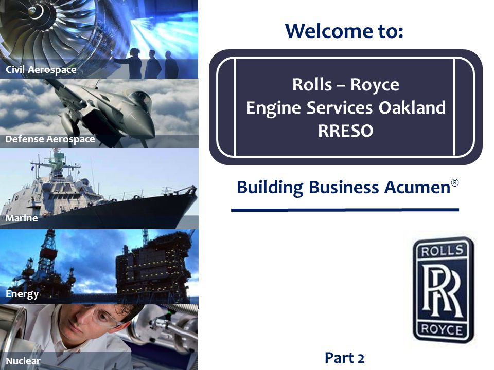 Part 2 Welcome to: Building Business Acumen ® Marine Civil Aerospace Energy Nuclear Defense Aerospace Rolls – Royce Engine Services Oakland RRESO
