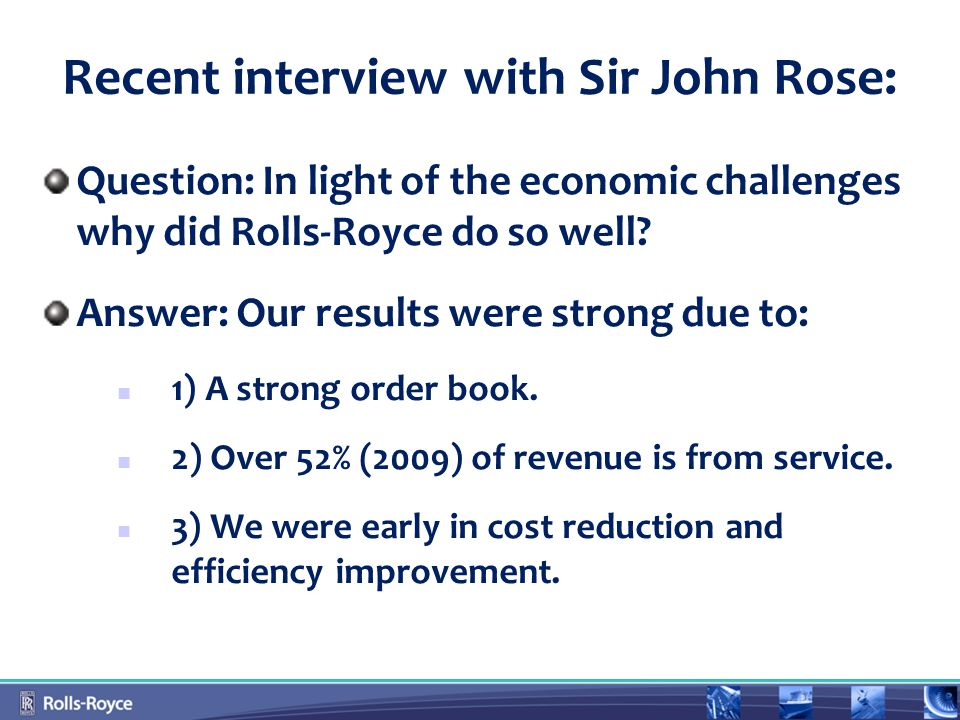 Recent interview with Sir John Rose: Question: In light of the economic challenges why did Rolls-Royce do so well.
