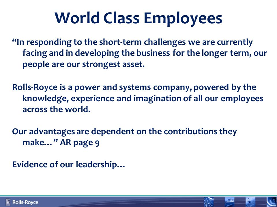 World Class Employees In responding to the short-term challenges we are currently facing and in developing the business for the longer term, our people are our strongest asset.