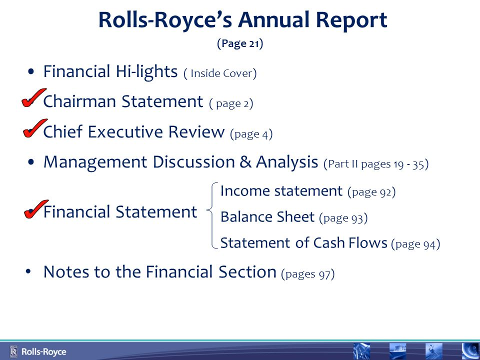 Financial Hi-lights ( Inside Cover) Chairman Statement ( page 2) Chief Executive Review (page 4) Management Discussion & Analysis (Part II pages 19 - 35) Financial Statement Notes to the Financial Section (pages 97) Income statement (page 92) Balance Sheet (page 93) Statement of Cash Flows (page 94) Rolls-Royce's Annual Report (Page 21)