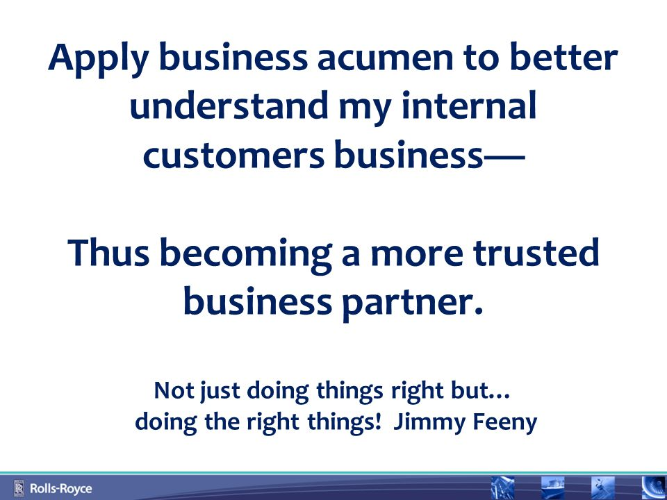 Apply business acumen to better understand my internal customers business— Thus becoming a more trusted business partner.