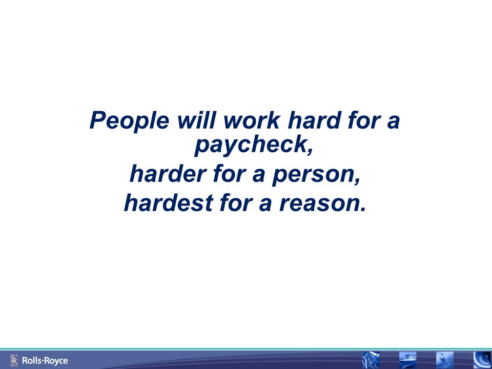 People will work hard for a paycheck, harder for a person, hardest for a reason.