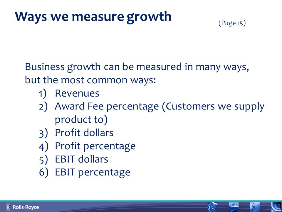 Ways we measure growth Business growth can be measured in many ways, but the most common ways: 1)Revenues 2)Award Fee percentage (Customers we supply product to) 3)Profit dollars 4)Profit percentage 5)EBIT dollars 6)EBIT percentage (Page 15)