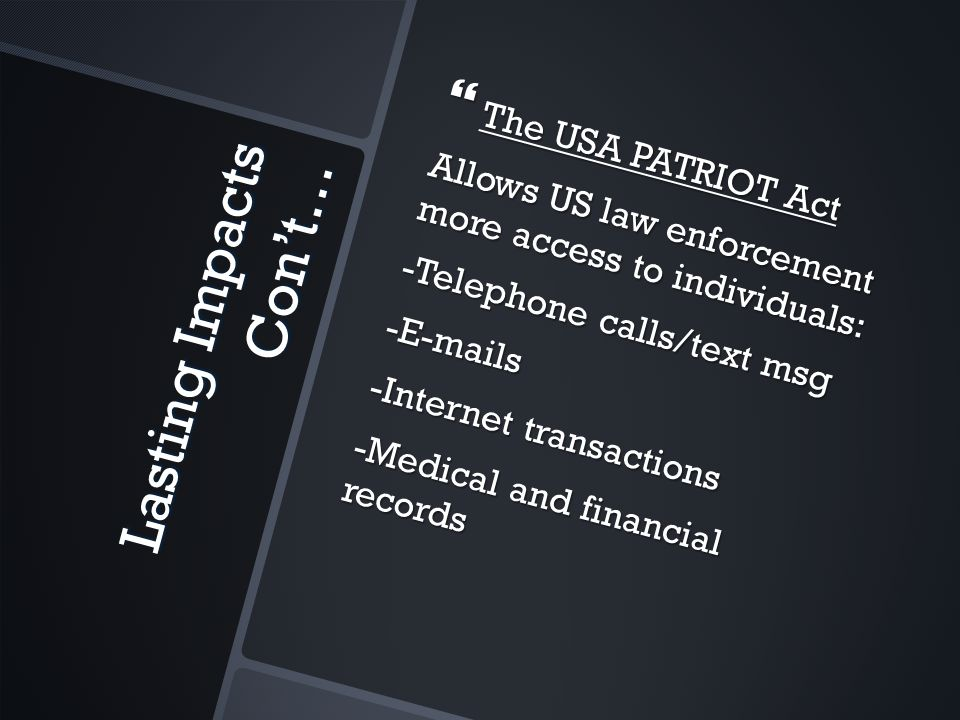 Lasting Impacts Con't…  The USA PATRIOT Act Allows US law enforcement more access to individuals: -Telephone calls/text msg -E-mails -Internet transactions -Medical and financial records