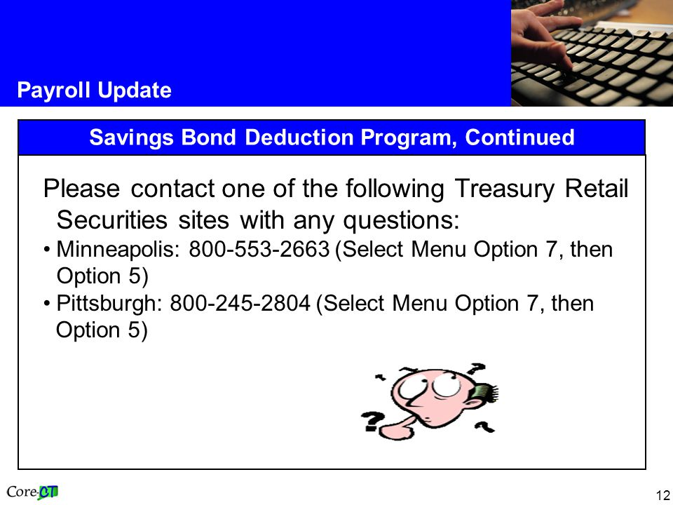 12 Payroll Update Savings Bond Deduction Program, Continued Please contact one of the following Treasury Retail Securities sites with any questions: Minneapolis: 800-553-2663 (Select Menu Option 7, then Option 5) Pittsburgh: 800-245-2804 (Select Menu Option 7, then Option 5)