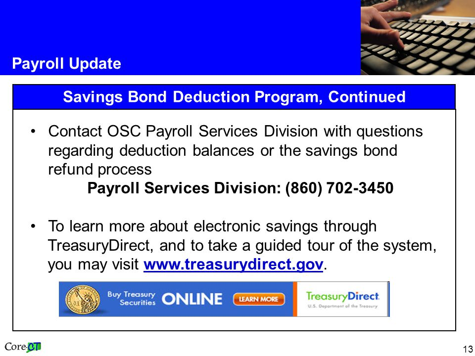 13 Payroll Update Savings Bond Deduction Program, Continued Contact OSC Payroll Services Division with questions regarding deduction balances or the savings bond refund process Payroll Services Division: (860) 702-3450 To learn more about electronic savings through TreasuryDirect, and to take a guided tour of the system, you may visit www.treasurydirect.gov.www.treasurydirect.gov