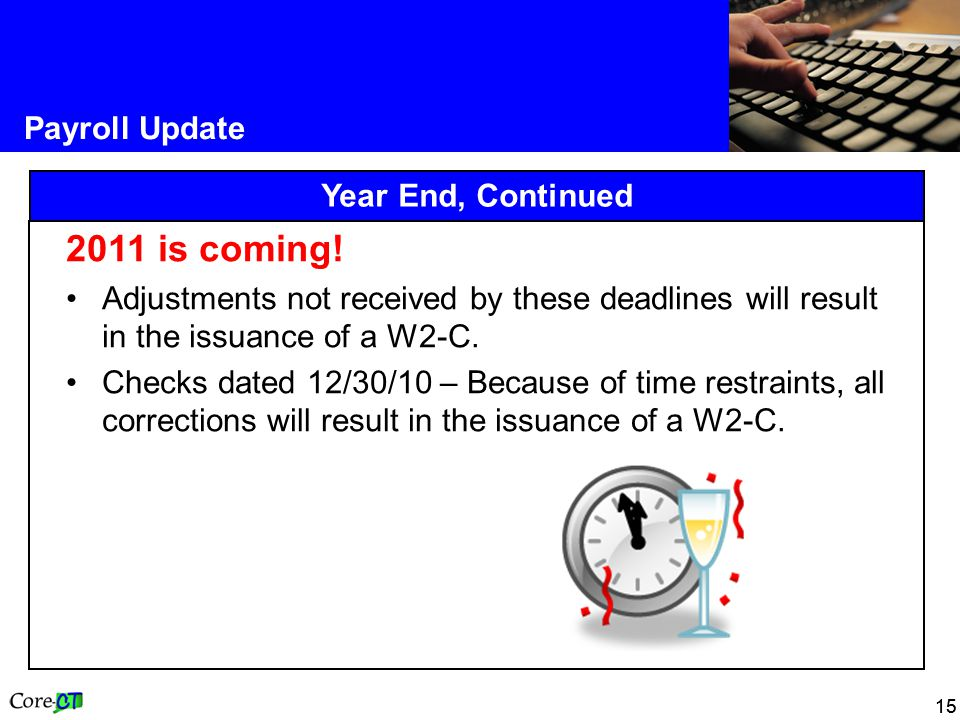15 Payroll Update Year End, Continued 2011 is coming! Adjustments not received by these deadlines will result in the issuance of a W2-C. Checks dated