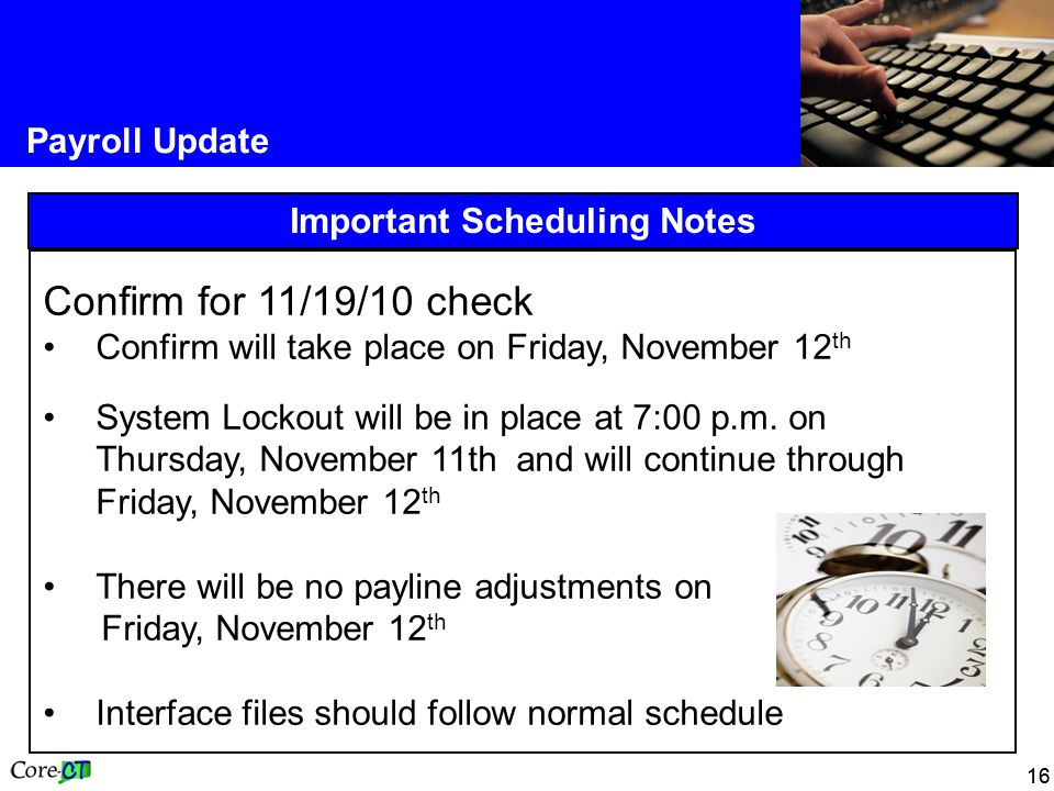 16 Payroll Update Important Scheduling Notes Confirm for 11/19/10 check Confirm will take place on Friday, November 12 th System Lockout will be in place at 7:00 p.m.