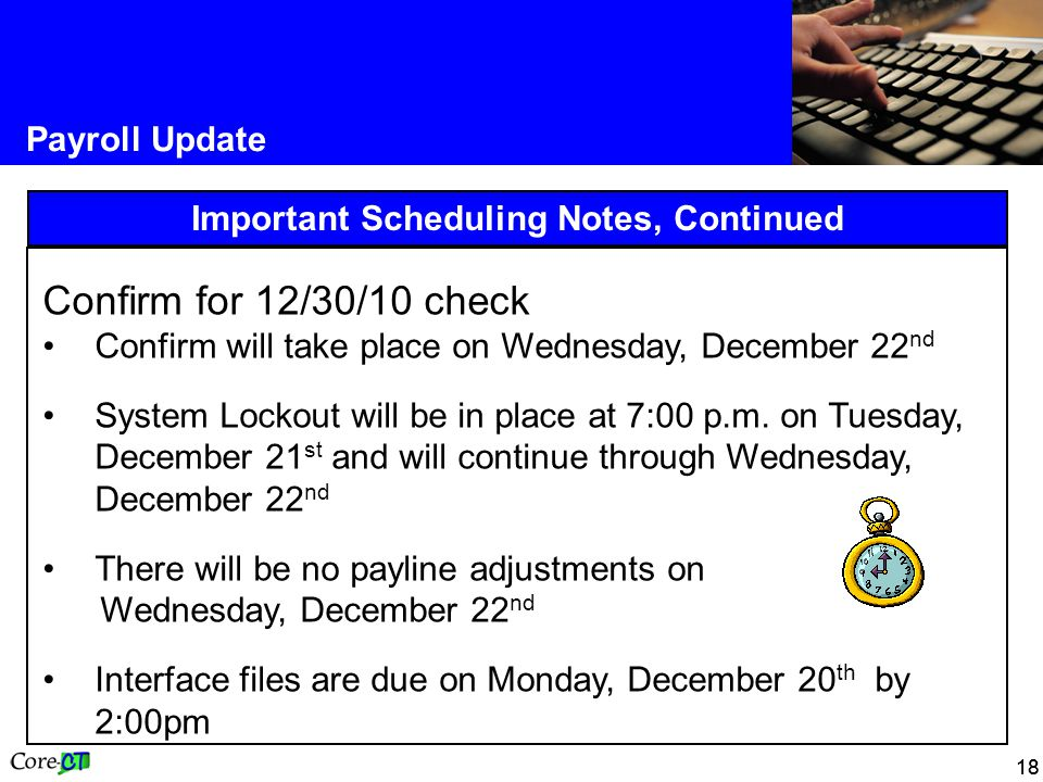 18 Payroll Update Important Scheduling Notes, Continued Confirm for 12/30/10 check Confirm will take place on Wednesday, December 22 nd System Lockout will be in place at 7:00 p.m.