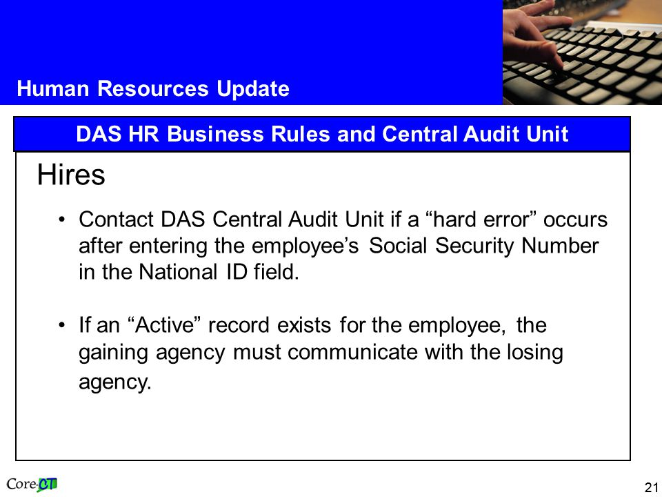 21 Human Resources Update DAS HR Business Rules and Central Audit Unit Hires Contact DAS Central Audit Unit if a hard error occurs after entering the employee's Social Security Number in the National ID field.