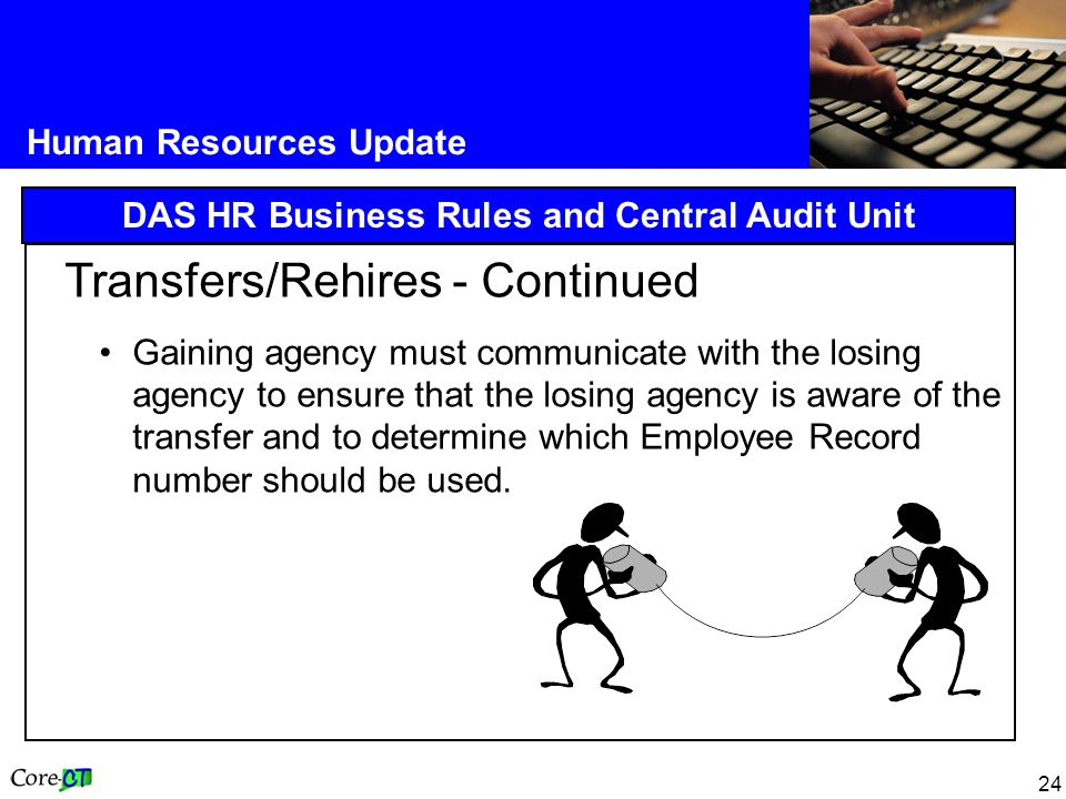 24 Human Resources Update DAS HR Business Rules and Central Audit Unit Transfers/Rehires - Continued Gaining agency must communicate with the losing agency to ensure that the losing agency is aware of the transfer and to determine which Employee Record number should be used.