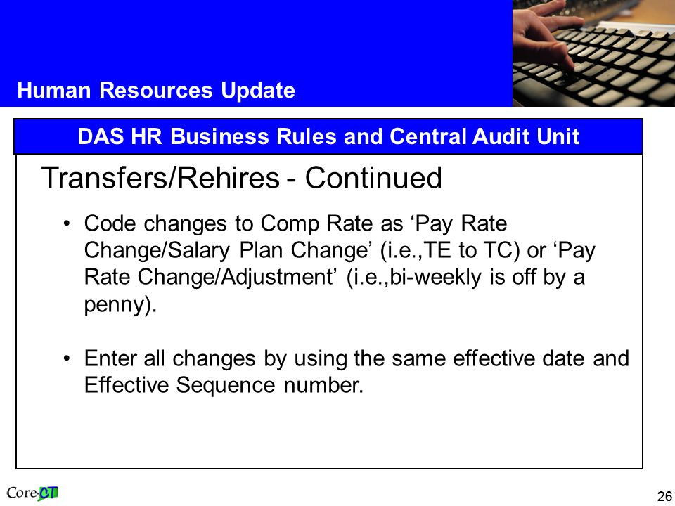 26 Human Resources Update DAS HR Business Rules and Central Audit Unit Transfers/Rehires - Continued Code changes to Comp Rate as 'Pay Rate Change/Salary Plan Change' (i.e.,TE to TC) or 'Pay Rate Change/Adjustment' (i.e.,bi-weekly is off by a penny).