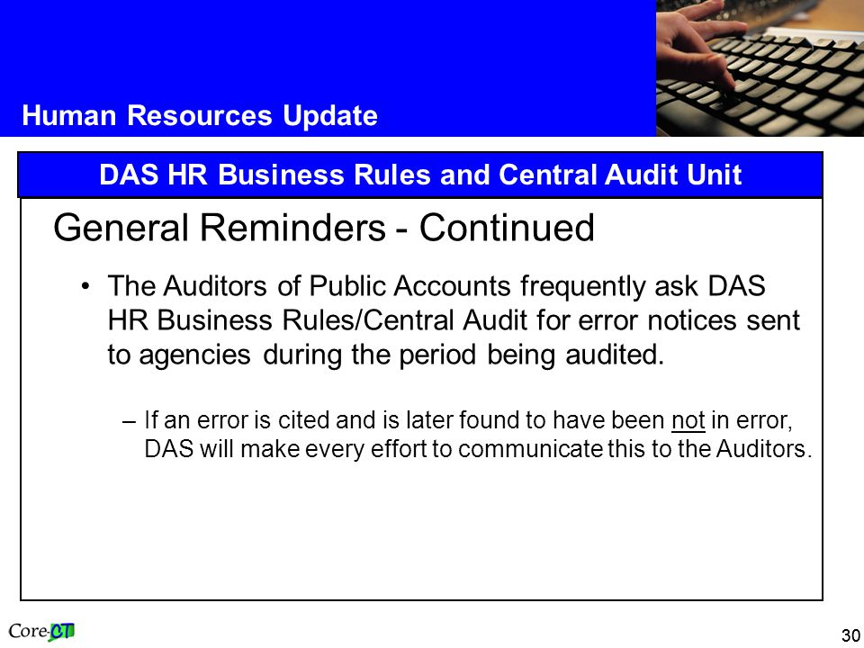 30 Human Resources Update DAS HR Business Rules and Central Audit Unit General Reminders - Continued The Auditors of Public Accounts frequently ask DAS HR Business Rules/Central Audit for error notices sent to agencies during the period being audited.