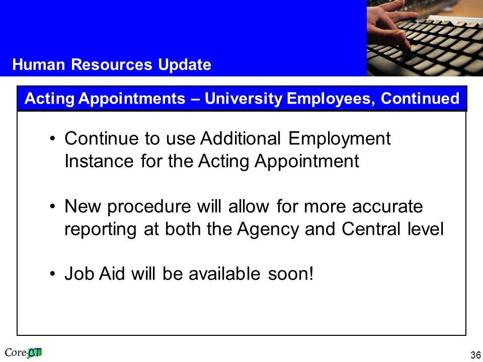 36 Human Resources Update Acting Appointments – University Employees, Continued Continue to use Additional Employment Instance for the Acting Appointment New procedure will allow for more accurate reporting at both the Agency and Central level Job Aid will be available soon!