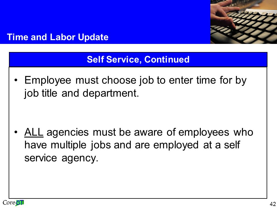 42 Time and Labor Update Self Service, Continued Employee must choose job to enter time for by job title and department.