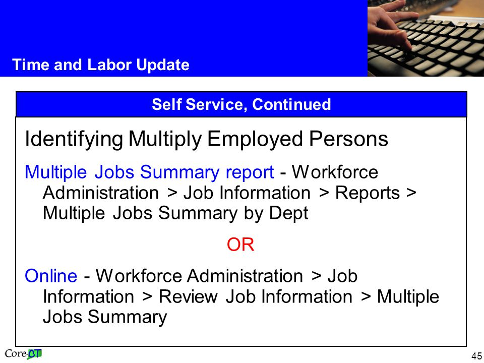 45 Time and Labor Update Self Service, Continued Identifying Multiply Employed Persons Multiple Jobs Summary report - Workforce Administration > Job Information > Reports > Multiple Jobs Summary by Dept OR Online - Workforce Administration > Job Information > Review Job Information > Multiple Jobs Summary