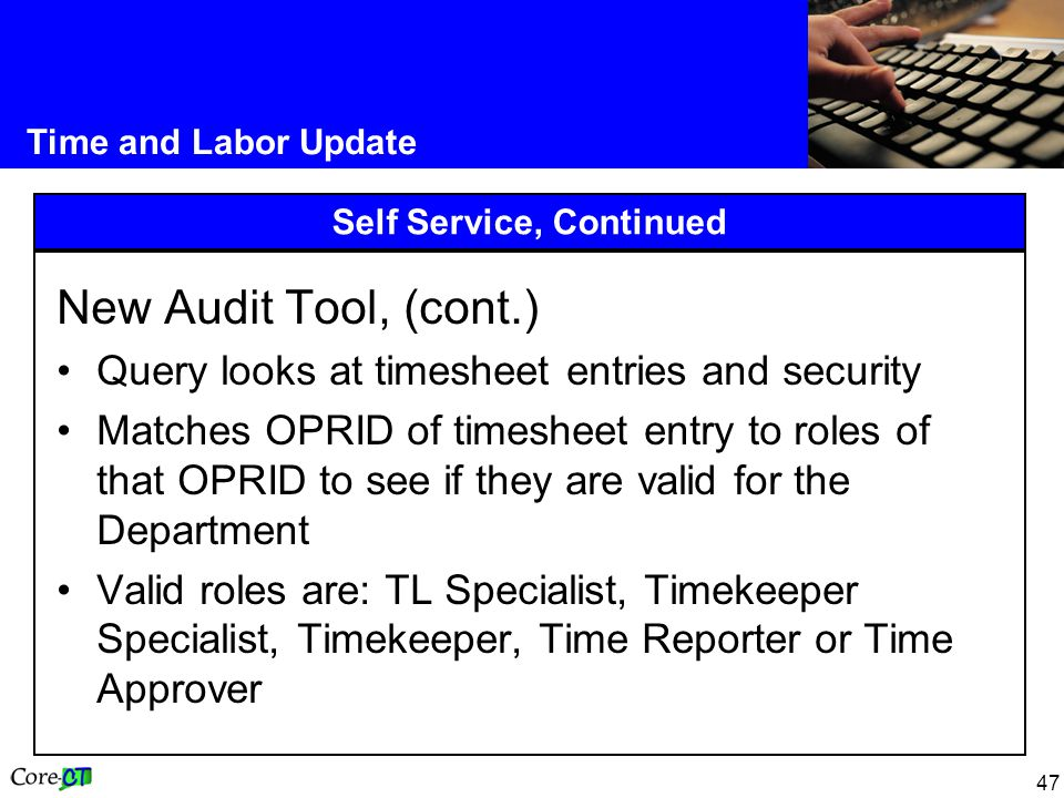 47 Time and Labor Update Self Service, Continued New Audit Tool, (cont.) Query looks at timesheet entries and security Matches OPRID of timesheet entry to roles of that OPRID to see if they are valid for the Department Valid roles are: TL Specialist, Timekeeper Specialist, Timekeeper, Time Reporter or Time Approver