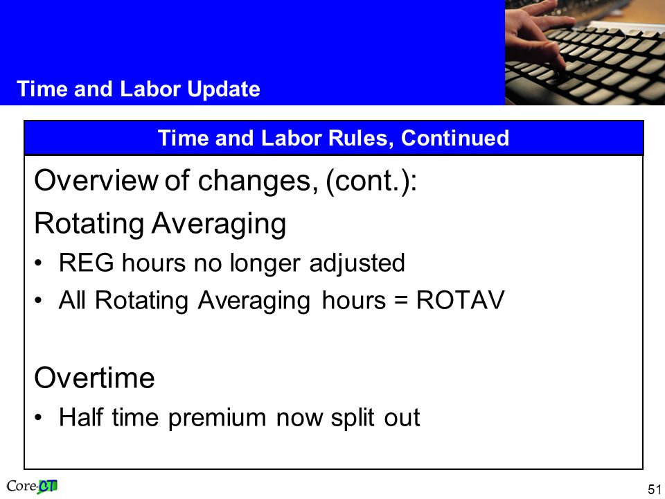 51 Time and Labor Update Time and Labor Rules, Continued Overview of changes, (cont.): Rotating Averaging REG hours no longer adjusted All Rotating Averaging hours = ROTAV Overtime Half time premium now split out