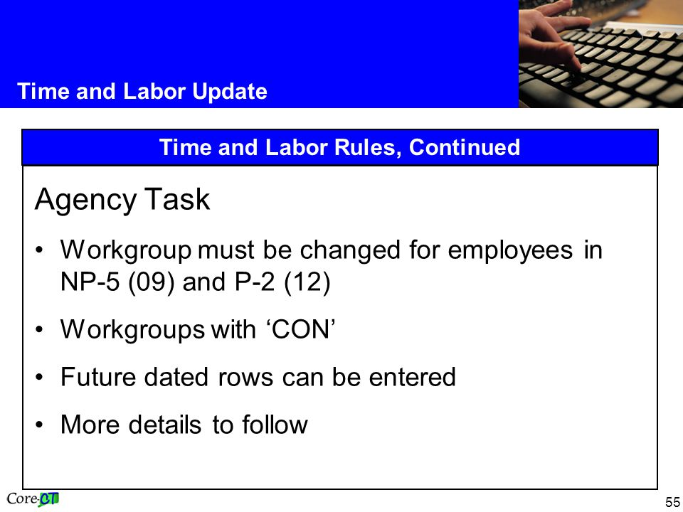 55 Time and Labor Update Time and Labor Rules, Continued Agency Task Workgroup must be changed for employees in NP-5 (09) and P-2 (12) Workgroups with 'CON' Future dated rows can be entered More details to follow