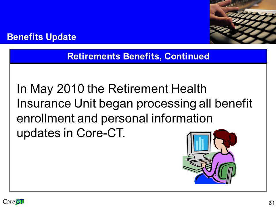 61 Benefits Update Retirements Benefits, Continued In May 2010 the Retirement Health Insurance Unit began processing all benefit enrollment and personal information updates in Core-CT.