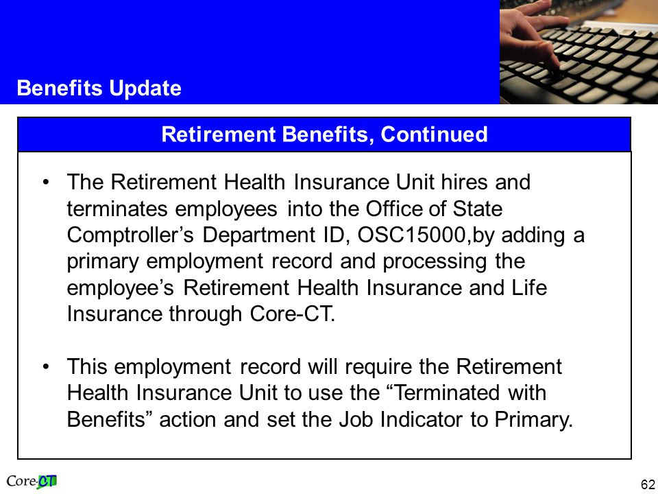 62 Benefits Update Retirement Benefits, Continued The Retirement Health Insurance Unit hires and terminates employees into the Office of State Comptroller's Department ID, OSC15000,by adding a primary employment record and processing the employee's Retirement Health Insurance and Life Insurance through Core-CT.