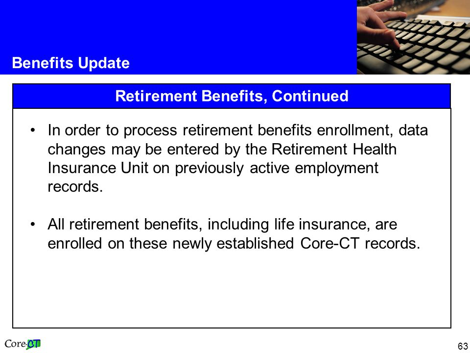 63 Benefits Update Retirement Benefits, Continued In order to process retirement benefits enrollment, data changes may be entered by the Retirement Health Insurance Unit on previously active employment records.