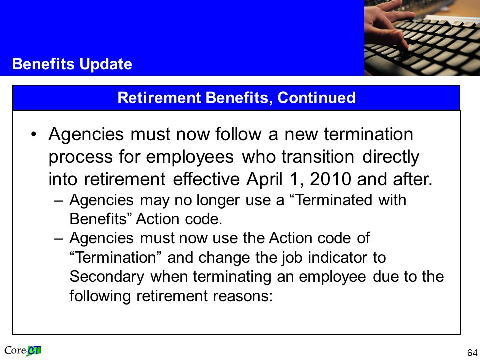 64 Benefits Update Retirement Benefits, Continued Agencies must now follow a new termination process for employees who transition directly into retirement effective April 1, 2010 and after.