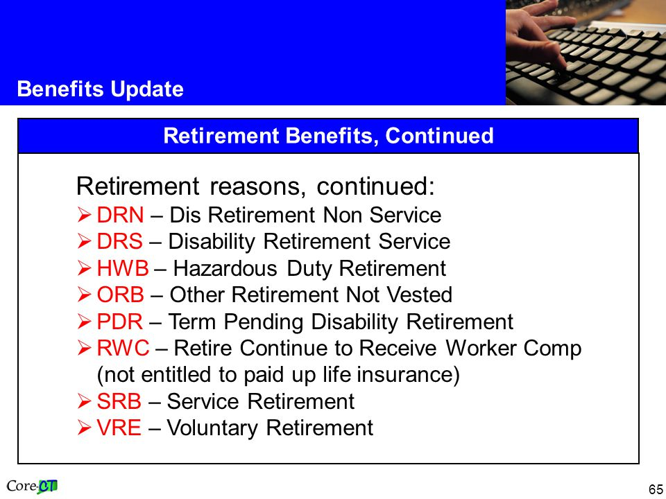 65 Benefits Update Retirement Benefits, Continued Retirement reasons, continued:  DRN – Dis Retirement Non Service  DRS – Disability Retirement Service  HWB – Hazardous Duty Retirement  ORB – Other Retirement Not Vested  PDR – Term Pending Disability Retirement  RWC – Retire Continue to Receive Worker Comp (not entitled to paid up life insurance)  SRB – Service Retirement  VRE – Voluntary Retirement