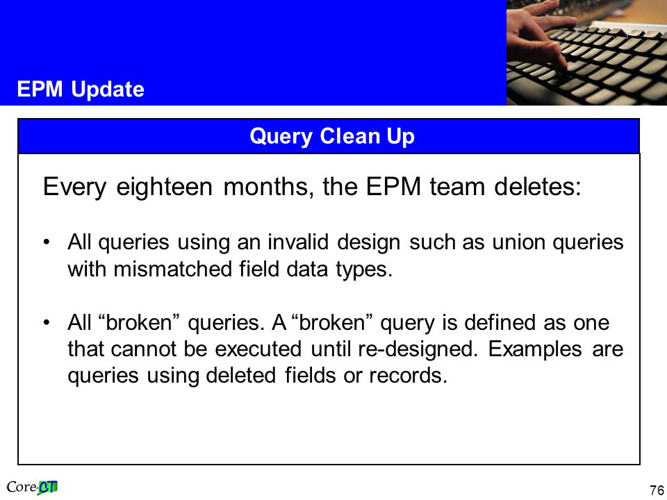 76 EPM Update Query Clean Up Every eighteen months, the EPM team deletes: All queries using an invalid design such as union queries with mismatched field data types.
