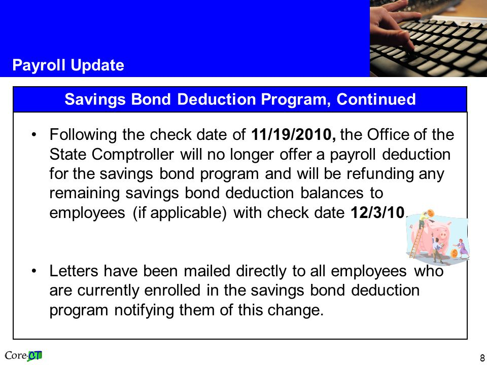 8 Payroll Update Savings Bond Deduction Program, Continued Following the check date of 11/19/2010, the Office of the State Comptroller will no longer offer a payroll deduction for the savings bond program and will be refunding any remaining savings bond deduction balances to employees (if applicable) with check date 12/3/10.