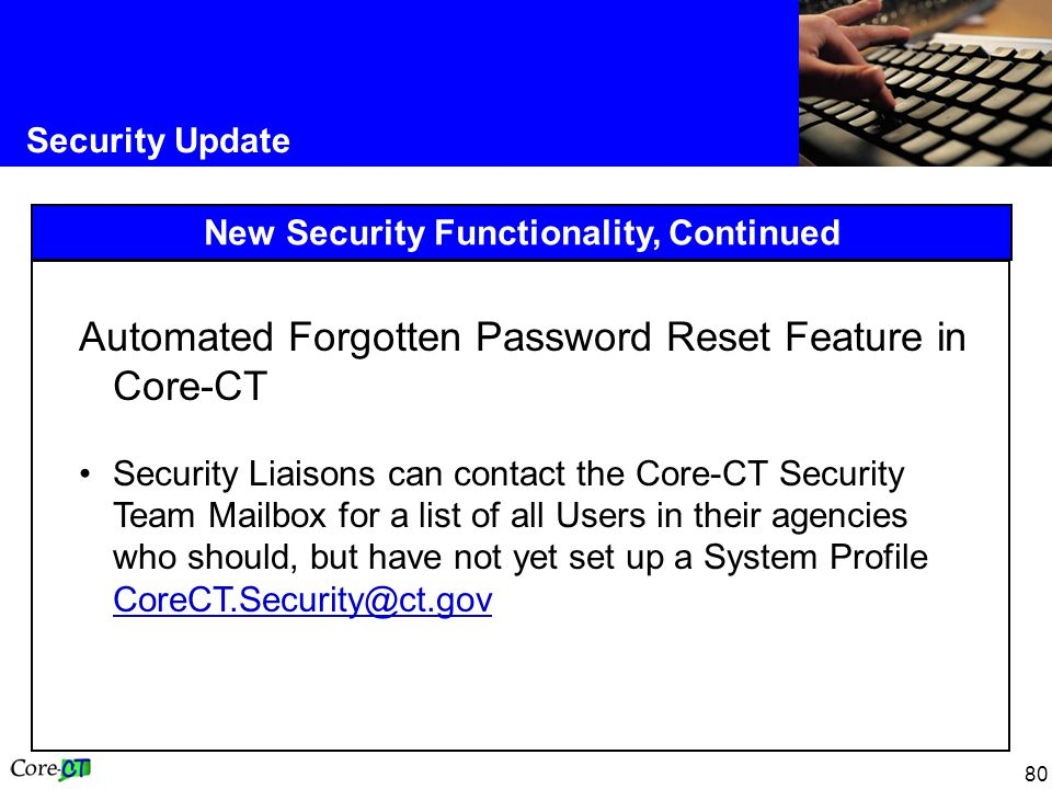 80 Security Update New Security Functionality, Continued Automated Forgotten Password Reset Feature in Core-CT Security Liaisons can contact the Core-CT Security Team Mailbox for a list of all Users in their agencies who should, but have not yet set up a System Profile CoreCT.Security@ct.gov CoreCT.Security@ct.gov