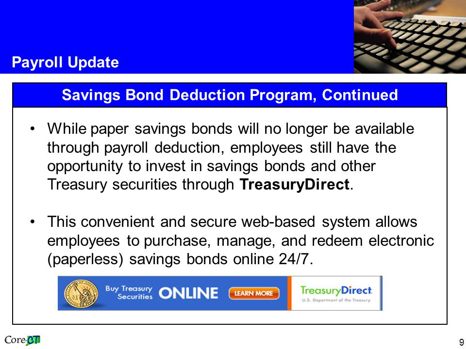 9 Payroll Update Savings Bond Deduction Program, Continued While paper savings bonds will no longer be available through payroll deduction, employees still have the opportunity to invest in savings bonds and other Treasury securities through TreasuryDirect.