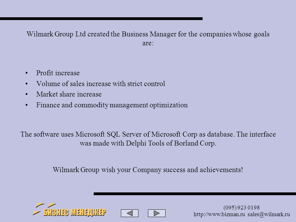 (095) 923 0198 http://www.bizman.ru sales@wilmark.ru Wilmark Group Ltd created the Business Manager for the companies whose goals are: Profit increase Volume of sales increase with strict control Market share increase Finance and commodity management optimization The software uses Microsoft SQL Server of Microsoft Corp as database.