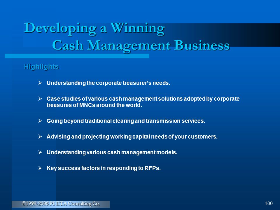 ©1999-2008 PI ETA Consulting Co. 100 Developing a Winning Cash Management Business Highlights  Understanding the corporate treasurer's needs.  Case