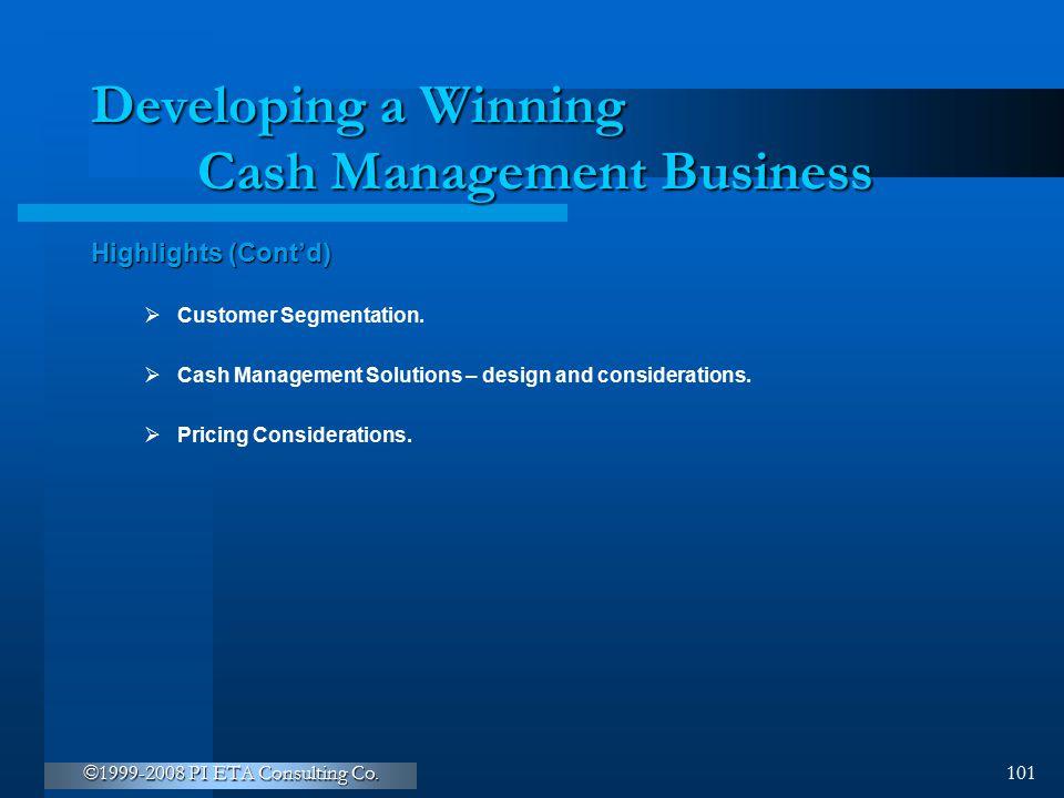 ©1999-2008 PI ETA Consulting Co. 101 Developing a Winning Cash Management Business Highlights (Cont'd)  Customer Segmentation.  Cash Management Solu