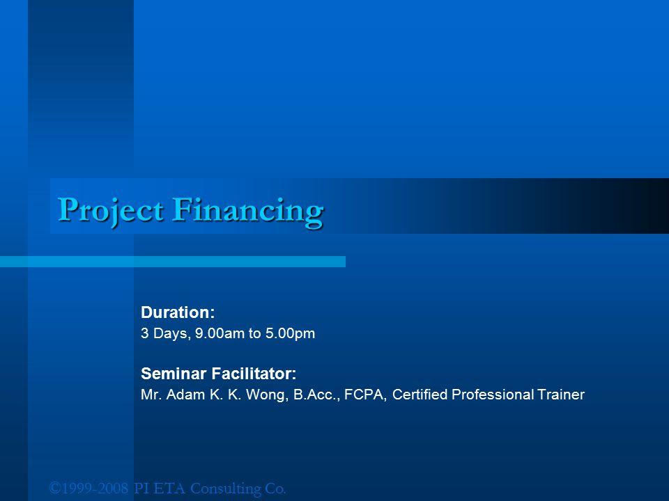 ©1999-2008 PI ETA Consulting Co. Project Financing Duration: 3 Days, 9.00am to 5.00pm Seminar Facilitator: Mr. Adam K. K. Wong, B.Acc., FCPA, Certifie