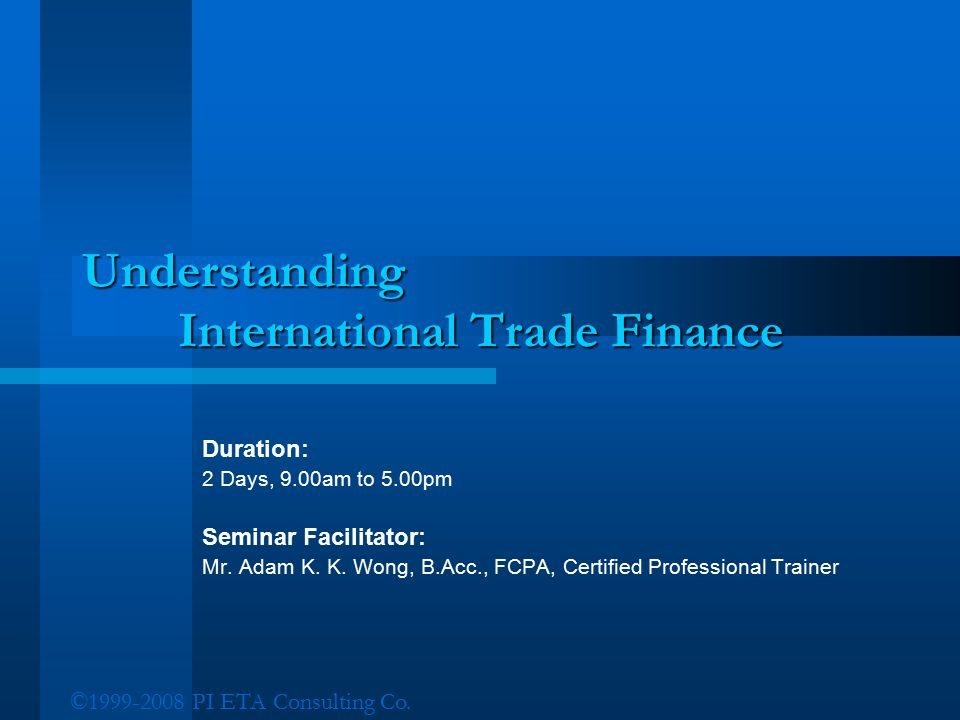 ©1999-2008 PI ETA Consulting Co. Understanding International Trade Finance Duration: 2 Days, 9.00am to 5.00pm Seminar Facilitator: Mr. Adam K. K. Wong