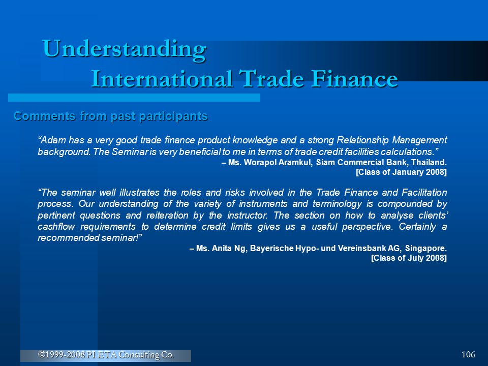 """©1999-2008 PI ETA Consulting Co. 106 Understanding International Trade Finance Comments from past participants """"Adam has a very good trade finance pro"""