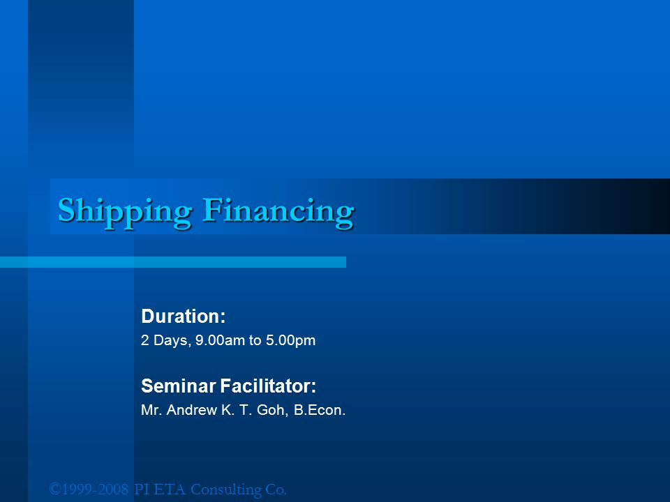 ©1999-2008 PI ETA Consulting Co. Shipping Financing Duration: 2 Days, 9.00am to 5.00pm Seminar Facilitator: Mr. Andrew K. T. Goh, B.Econ.