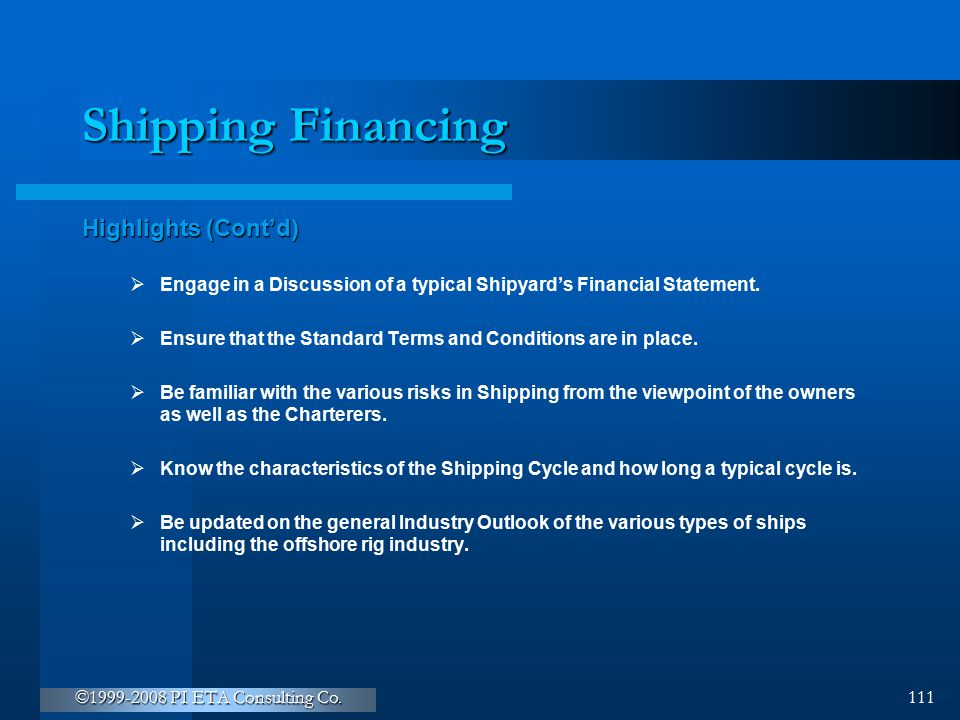 ©1999-2008 PI ETA Consulting Co. 111 Shipping Financing Highlights (Cont'd)  Engage in a Discussion of a typical Shipyard's Financial Statement.  En