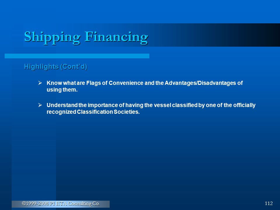 ©1999-2008 PI ETA Consulting Co. 112 Shipping Financing Highlights (Cont'd)  Know what are Flags of Convenience and the Advantages/Disadvantages of u