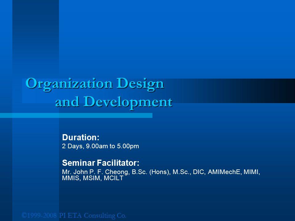 ©1999-2008 PI ETA Consulting Co. Organization Design and Development Duration: 2 Days, 9.00am to 5.00pm Seminar Facilitator: Mr. John P. F. Cheong, B.