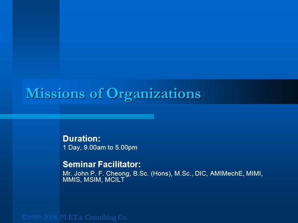 ©1999-2008 PI ETA Consulting Co. Missions of Organizations Duration: 1 Day, 9.00am to 5.00pm Seminar Facilitator: Mr. John P. F. Cheong, B.Sc. (Hons),