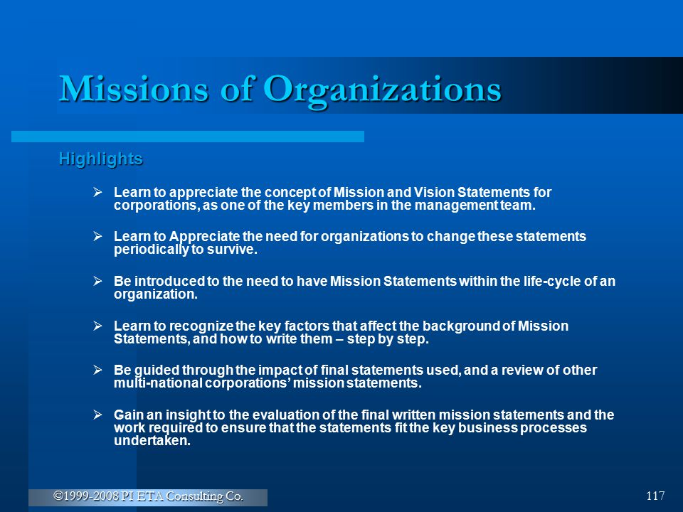 ©1999-2008 PI ETA Consulting Co. 117 Missions of Organizations Highlights  Learn to appreciate the concept of Mission and Vision Statements for corpo