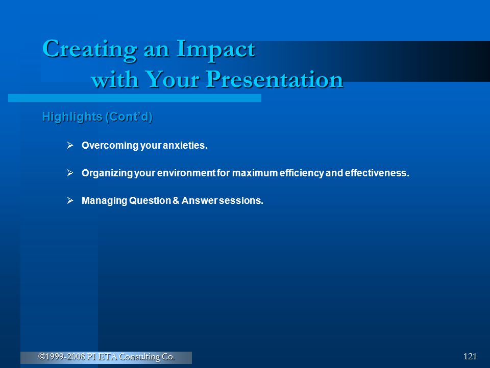 ©1999-2008 PI ETA Consulting Co. 121 Creating an Impact with Your Presentation Highlights (Cont'd)  Overcoming your anxieties.  Organizing your envi