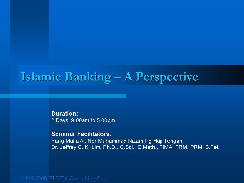©1999-2008 PI ETA Consulting Co. Islamic Banking – A Perspective Duration: 2 Days, 9.00am to 5.00pm Seminar Facilitators: Yang Mulia Ak Nor Muhammad N