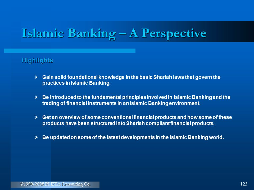 ©1999-2008 PI ETA Consulting Co. 123 Islamic Banking – A Perspective Highlights  Gain solid foundational knowledge in the basic Shariah laws that gov