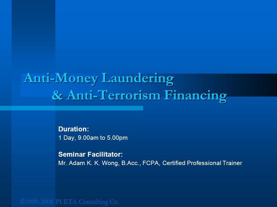 ©1999-2008 PI ETA Consulting Co. Anti-Money Laundering & Anti-Terrorism Financing Duration: 1 Day, 9.00am to 5.00pm Seminar Facilitator: Mr. Adam K. K