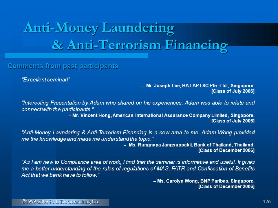 "©1999-2008 PI ETA Consulting Co. 126 Anti-Money Laundering & Anti-Terrorism Financing Comments from past participants ""Excellent seminar!"" – Mr. Josep"